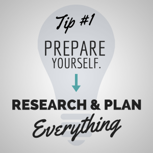 Tip #1 - Prepare Yourself. Research and plan everything.