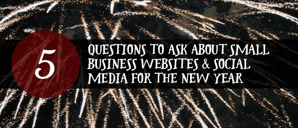 5 Questions to Ask about Small Business Websites and Social Media for the New Year